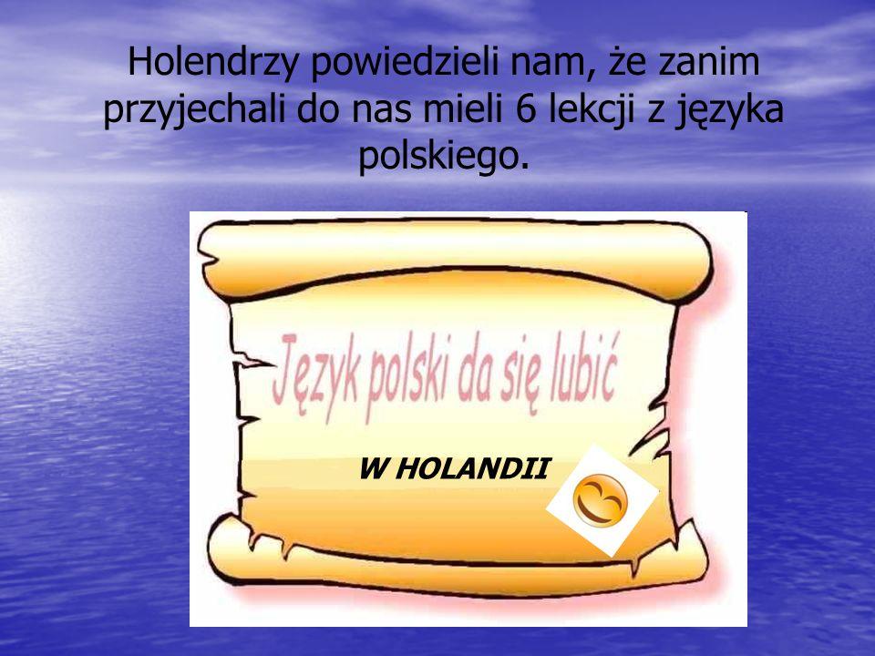 Holendrzy powiedzieli nam, że zanim przyjechali do nas mieli 6 lekcji z języka polskiego. W HOLANDII