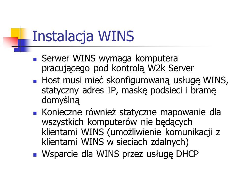Instalacja WINS Serwer WINS wymaga komputera pracującego pod kontrolą W2k Server Host musi mieć skonfigurowaną usługę WINS, statyczny adres IP, maskę