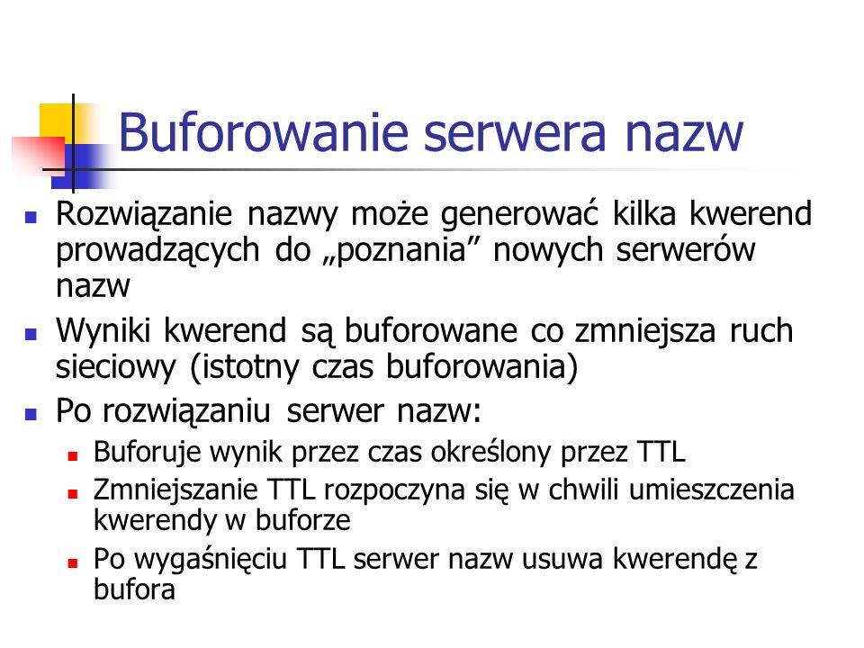 Buforowanie serwera nazw Rozwiązanie nazwy może generować kilka kwerend prowadzących do poznania nowych serwerów nazw Wyniki kwerend są buforowane co