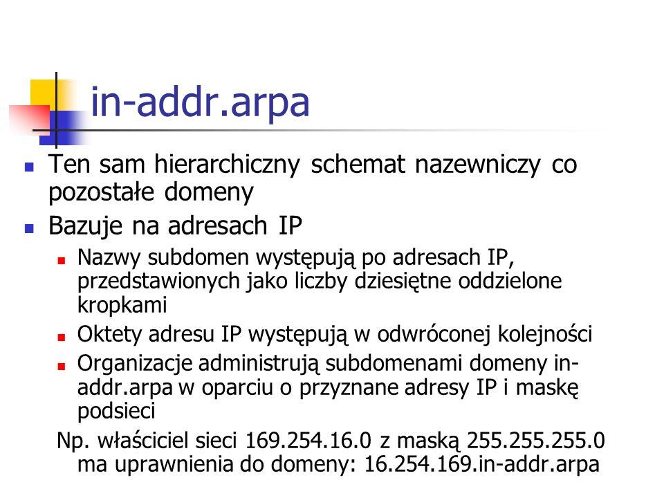 in-addr.arpa Ten sam hierarchiczny schemat nazewniczy co pozostałe domeny Bazuje na adresach IP Nazwy subdomen występują po adresach IP, przedstawiony