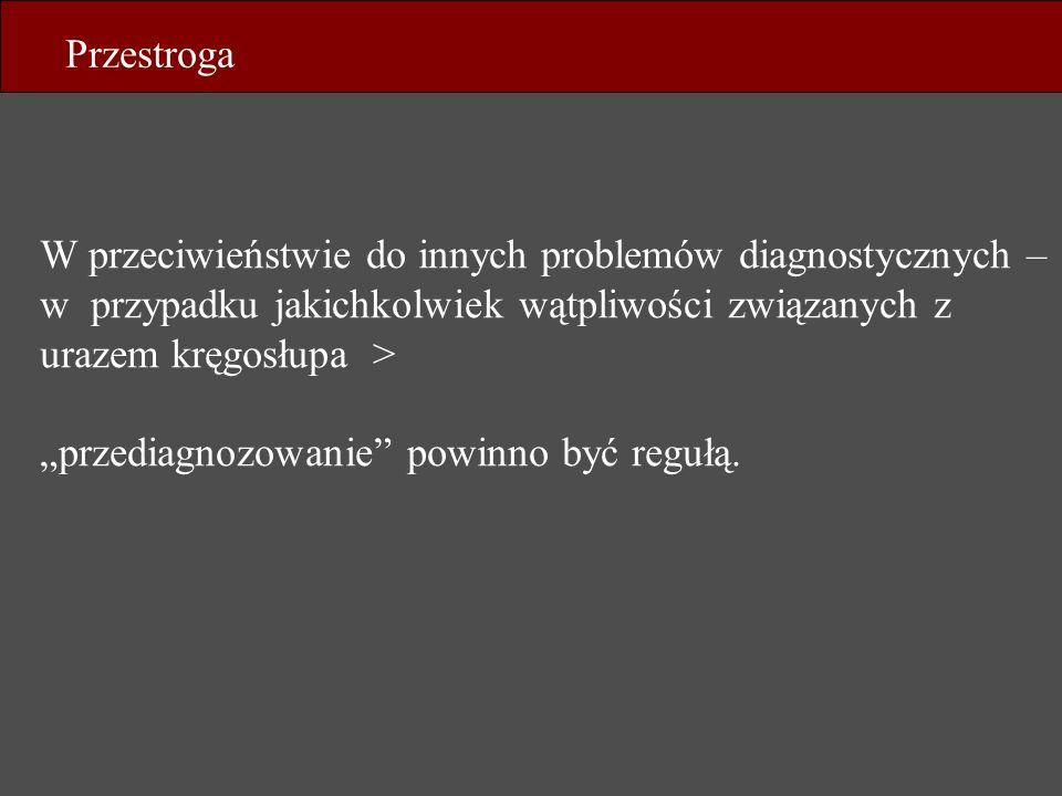 W przeciwieństwie do innych problemów diagnostycznych – w przypadku jakichkolwiek wątpliwości związanych z urazem kręgosłupa > przediagnozowanie powin
