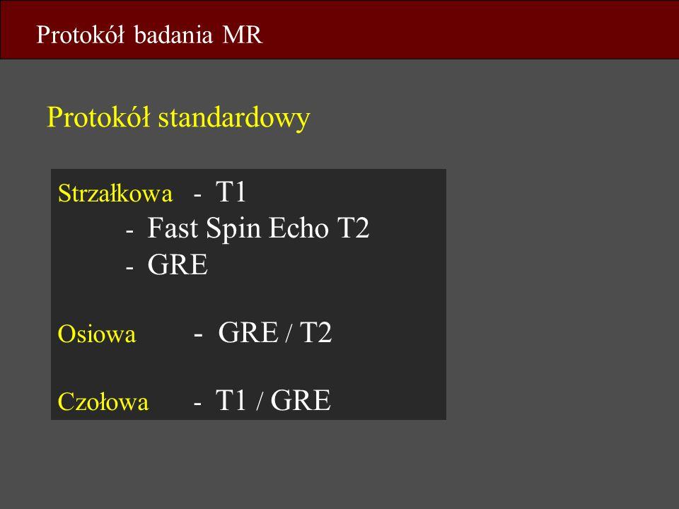 Strzałkowa- T1 - Fast Spin Echo T2 - GRE Osiowa - GRE / T2 Czołowa- T1 / GRE Protokół standardowy Protokół badania MR