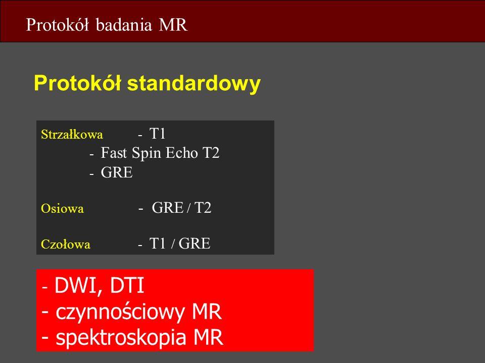 Protokół standardowy Protokół badania MR - DWI, DTI - czynnościowy MR - spektroskopia MR Strzałkowa- T1 - Fast Spin Echo T2 - GRE Osiowa - GRE / T2 Cz