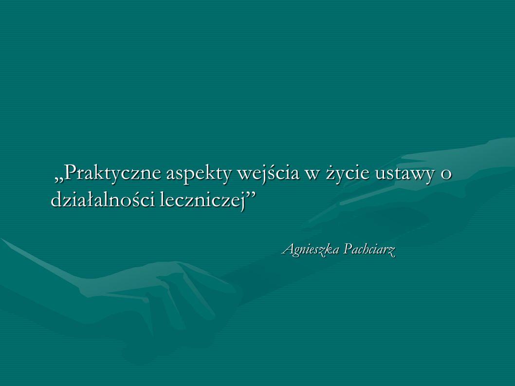 ,,Praktyczne aspekty wejścia w życie ustawy o działalności leczniczej,,Praktyczne aspekty wejścia w życie ustawy o działalności leczniczej Agnieszka P
