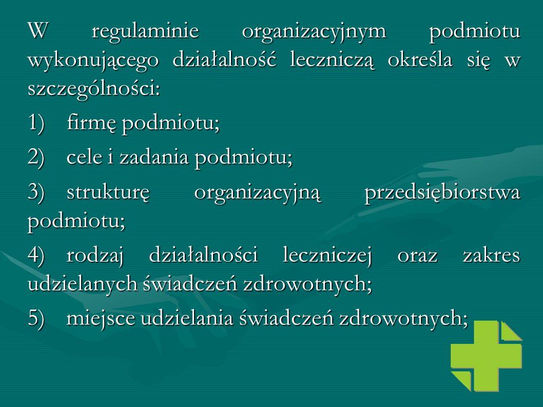 W regulaminie organizacyjnym podmiotu wykonującego działalność leczniczą określa się w szczególności: 1)firmę podmiotu; 2)cele i zadania podmiotu; 3)s