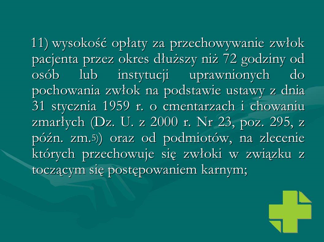 11)wysokość opłaty za przechowywanie zwłok pacjenta przez okres dłuższy niż 72 godziny od osób lub instytucji uprawnionych do pochowania zwłok na pods