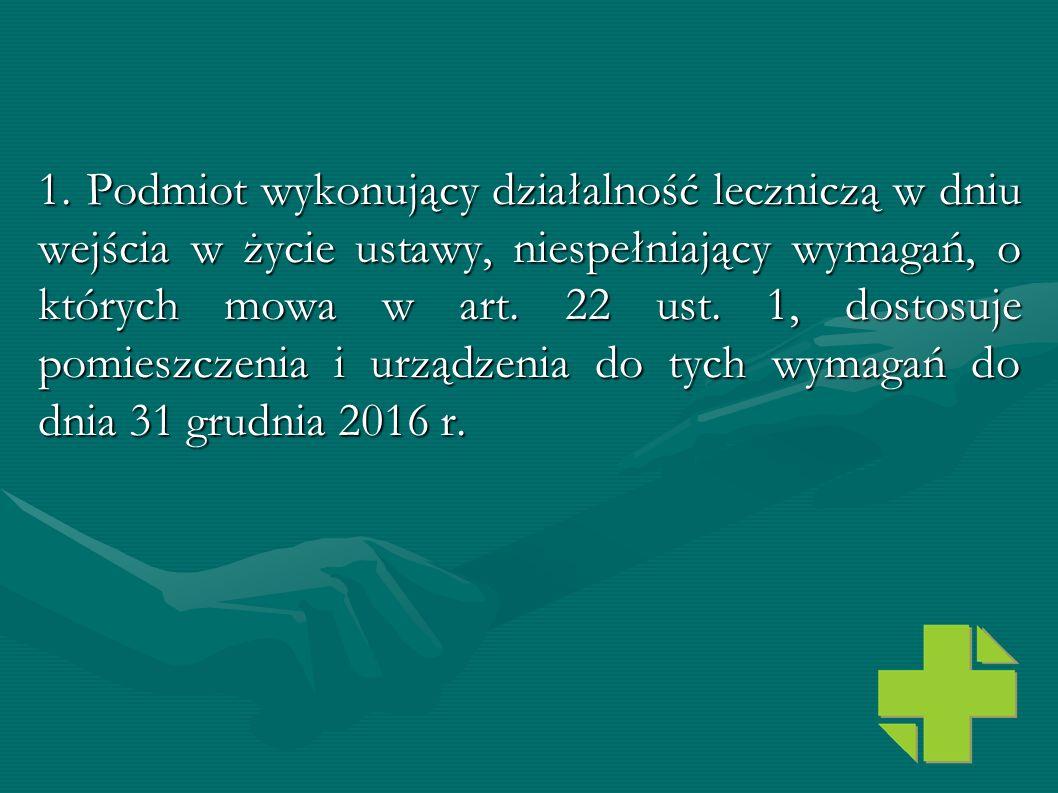 1. Podmiot wykonujący działalność leczniczą w dniu wejścia w życie ustawy, niespełniający wymagań, o których mowa w art. 22 ust. 1, dostosuje pomieszc
