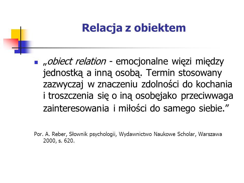 Relacja z obiektem obiect relation - emocjonalne więzi między jednostką a inną osobą. Termin stosowany zazwyczaj w znaczeniu zdolności do kochania i t