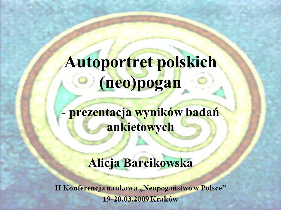 Autoportret polskich (neo)pogan - prezentacja wyników badań ankietowych Alicja Barcikowska II Konferencja naukowa Neopogaństwo w Polsce 19-20.03.2009 Kraków