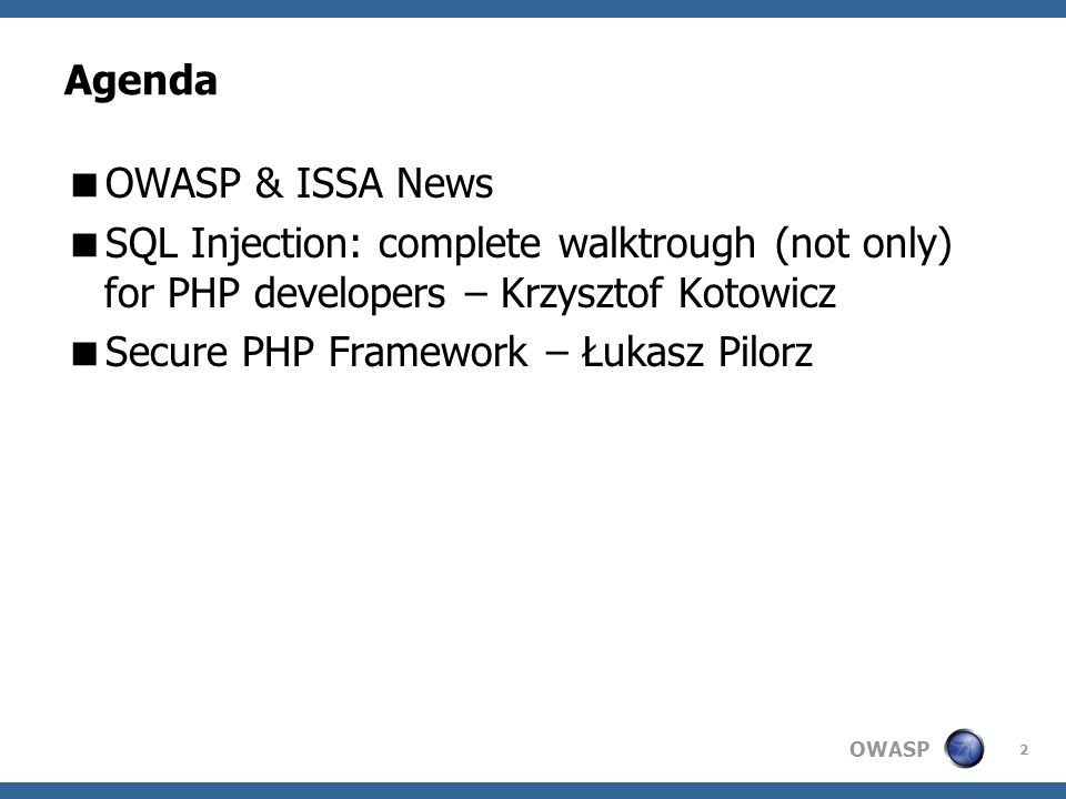 OWASP 2 Agenda OWASP & ISSA News SQL Injection: complete walktrough (not only) for PHP developers – Krzysztof Kotowicz Secure PHP Framework – Łukasz P