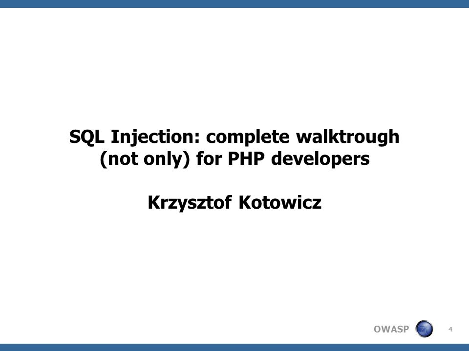 OWASP 4 SQL Injection: complete walktrough (not only) for PHP developers Krzysztof Kotowicz
