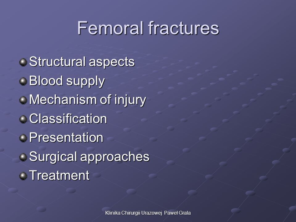 Femoral fractures Structural aspects Blood supply Mechanism of injury ClassificationPresentation Surgical approaches Treatment