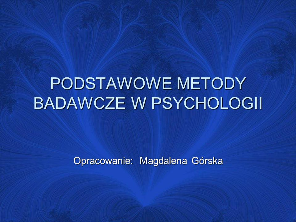 PODSTAWOWE METODY BADAWCZE W PSYCHOLOGII Opracowanie: Magdalena Górska
