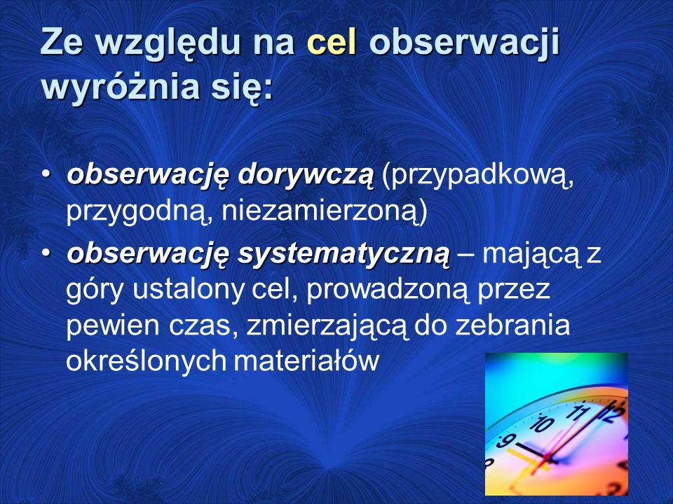 Ze względu na cel obserwacji wyróżnia się: obserwację dorywcząobserwację dorywczą (przypadkową, przygodną, niezamierzoną) obserwację systematycznąobse