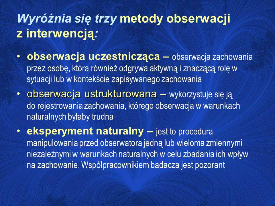 Wyróżnia się trzy metody obserwacji z interwencją: obserwacja uczestnicząca – obserwacja zachowania przez osobę, która również odgrywa aktywną i znacz