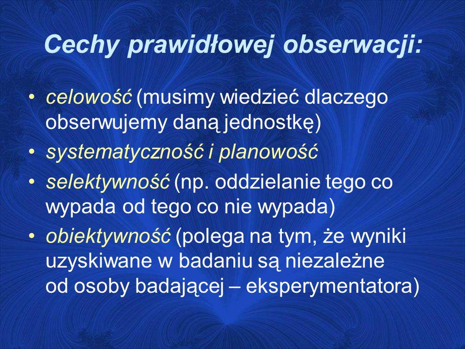Cechy prawidłowej obserwacji: celowość (musimy wiedzieć dlaczego obserwujemy daną jednostkę) systematyczność i planowość selektywność (np. oddzielanie