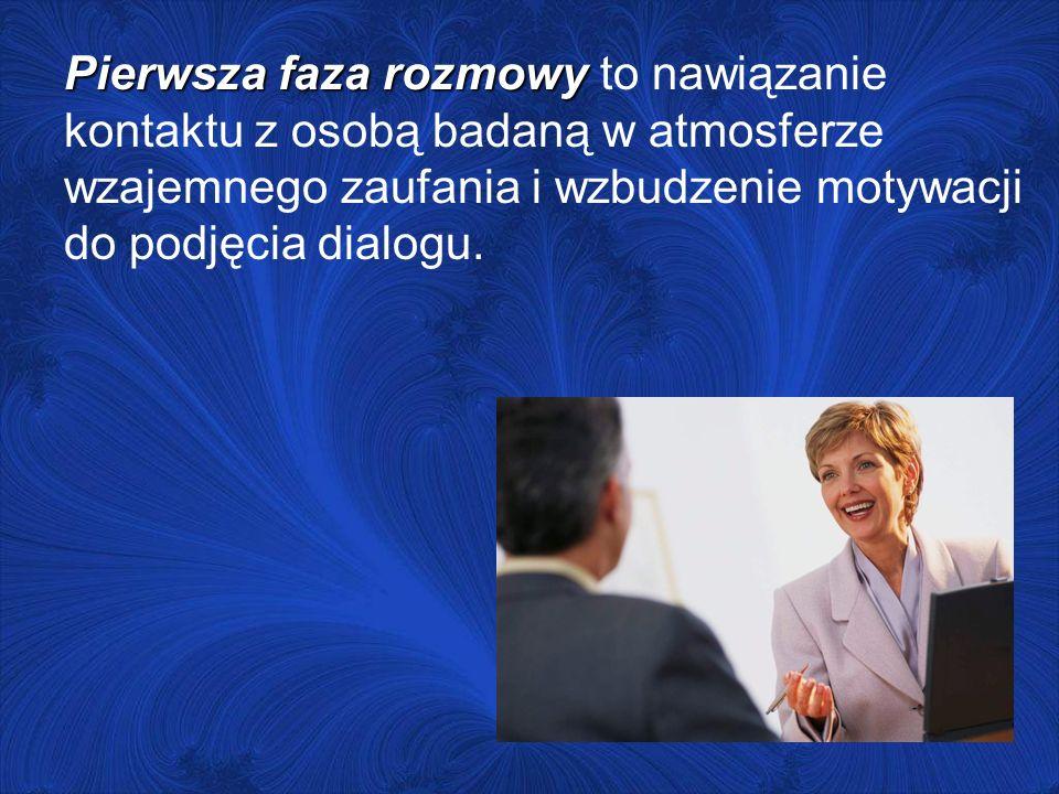 Pierwsza faza rozmowy Pierwsza faza rozmowy to nawiązanie kontaktu z osobą badaną w atmosferze wzajemnego zaufania i wzbudzenie motywacji do podjęcia dialogu.