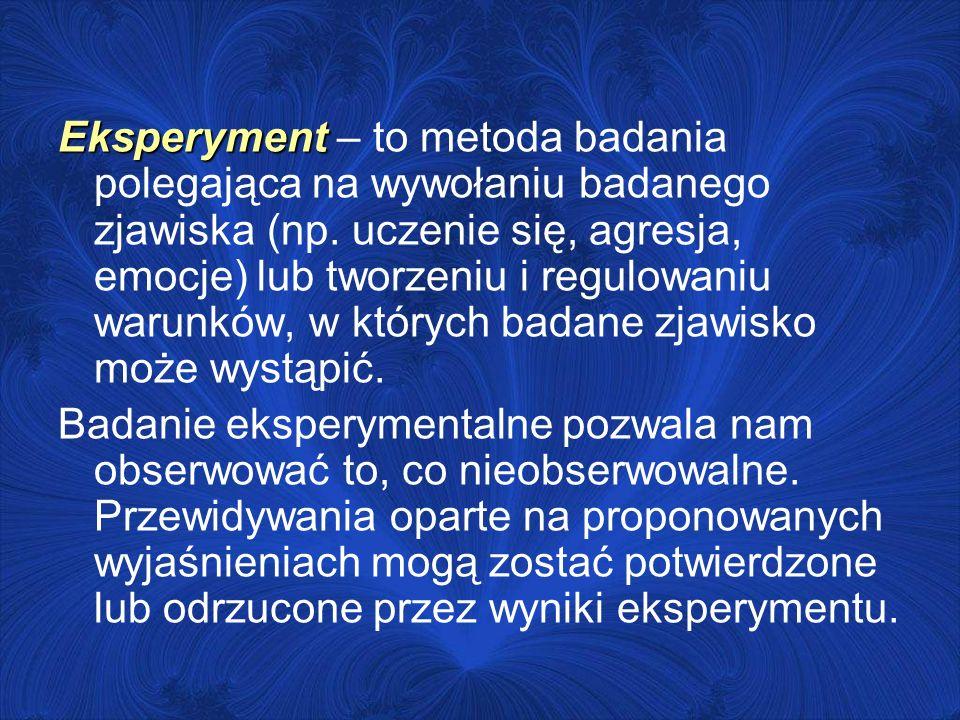 Eksperyment Eksperyment – to metoda badania polegająca na wywołaniu badanego zjawiska (np. uczenie się, agresja, emocje) lub tworzeniu i regulowaniu w