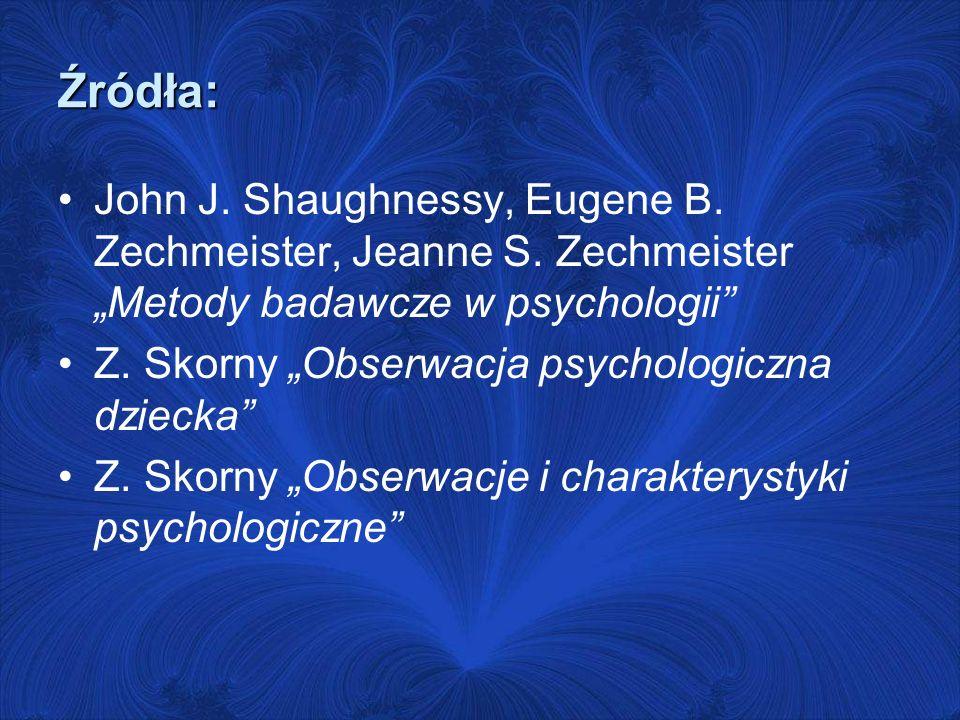 Źródła: John J. Shaughnessy, Eugene B. Zechmeister, Jeanne S. Zechmeister Metody badawcze w psychologii Z. Skorny Obserwacja psychologiczna dziecka Z.