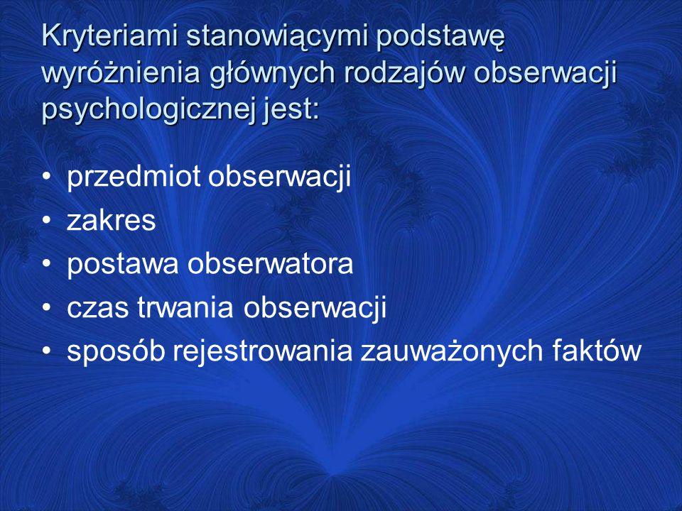 Kryteriami stanowiącymi podstawę wyróżnienia głównych rodzajów obserwacji psychologicznej jest: przedmiot obserwacji zakres postawa obserwatora czas trwania obserwacji sposób rejestrowania zauważonych faktów