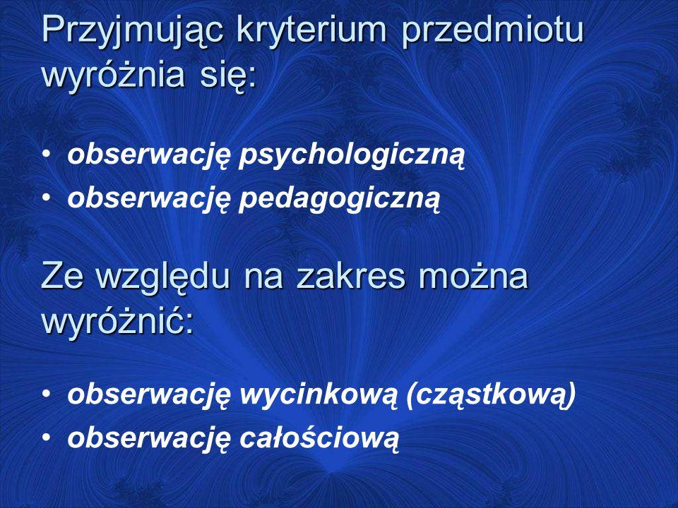 Przyjmując kryterium przedmiotu wyróżnia się: obserwację psychologiczną obserwację pedagogiczną Ze względu na zakres można wyróżnić: obserwację wycinkową (cząstkową) obserwację całościową