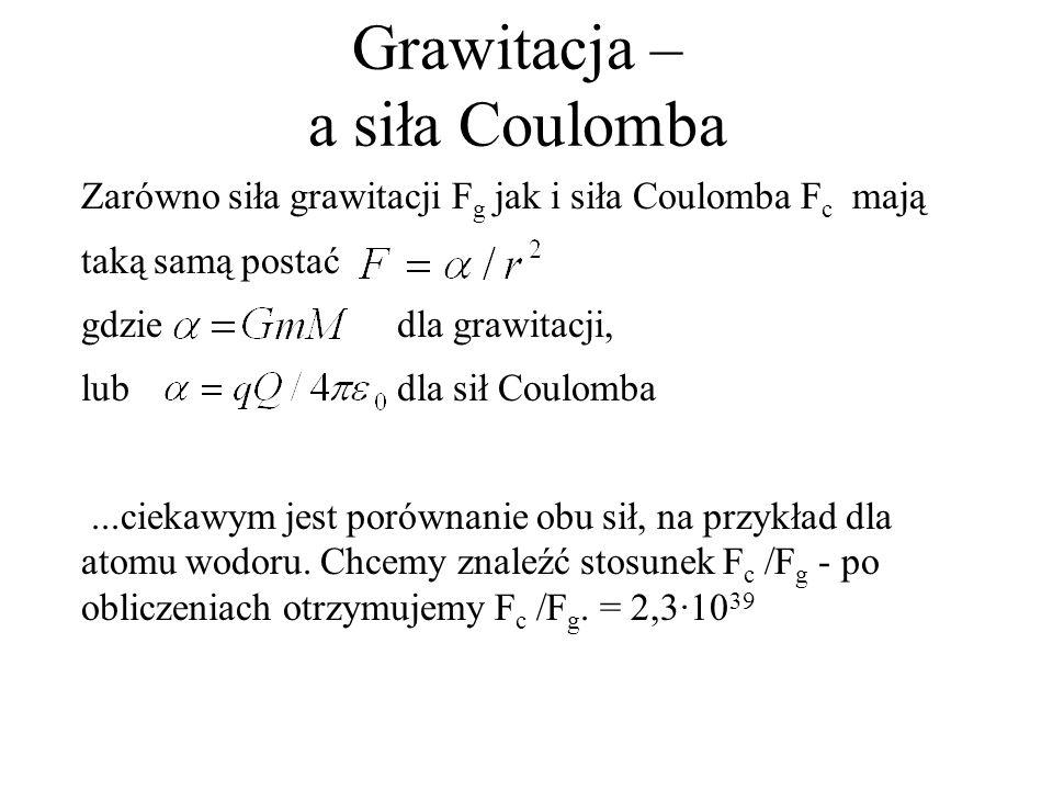 Grawitacja – a siła Coulomba Zarówno siła grawitacji F g jak i siła Coulomba F c mają taką samą postać gdzie dla grawitacji, lubdla sił Coulomba...cie