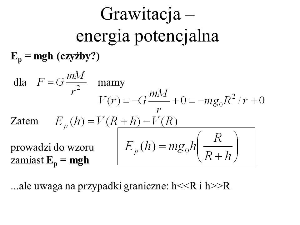 Grawitacja – energia potencjalna, h>>R Dla h>>R mamy w przybliżeniu R/(R+h)=R/h i stąd E p (h) = mg 0 R to praca konieczna do uwolnienia ciała z pola grawitacji, co odpowiada minimalnej prędkości początkowej (2-ga prędkość kosmiczna) takiej, że mv 2 /2 = mg 0 R, a stąd