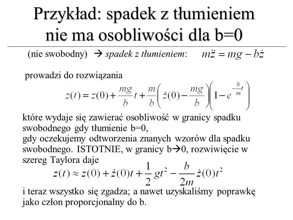 Przykład: spadek z tłumieniem nie ma osobliwości dla b=0 (nie swobodny) spadek z tłumieniem: prowadzi do rozwiązania które wydaje się zawierać osobliw