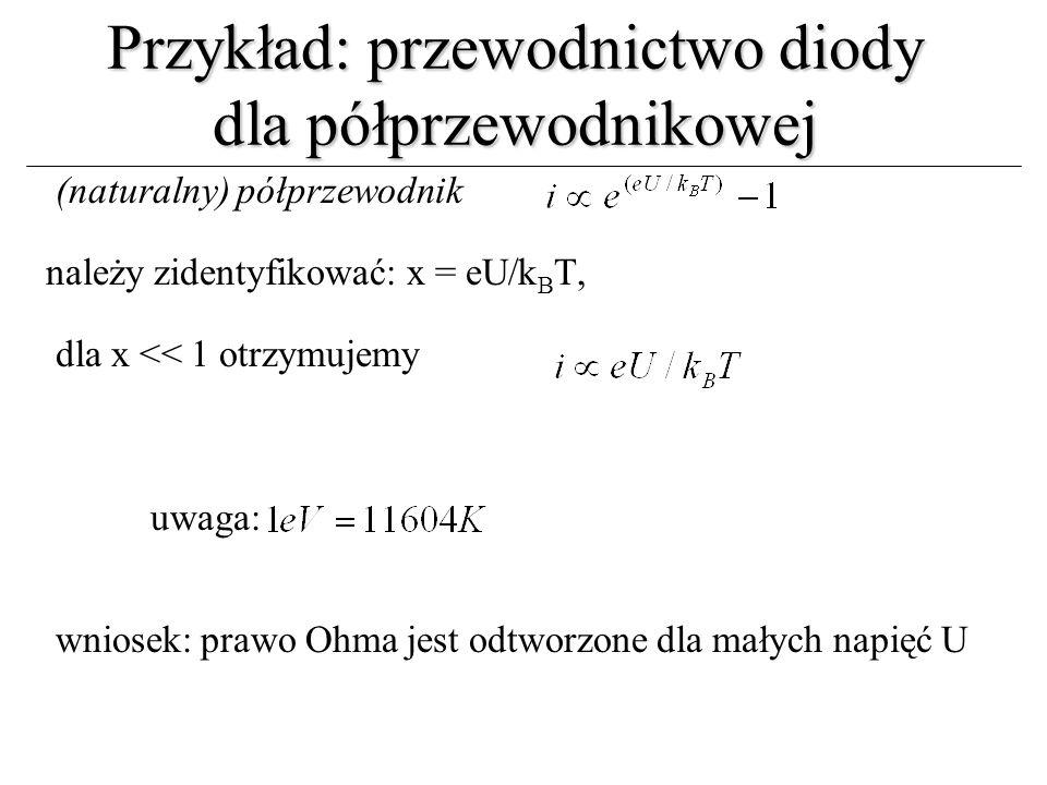 Przykład: przewodnictwo diody dla półprzewodnikowej (naturalny) półprzewodnik należy zidentyfikować: x = eU/k B T, dla x << 1 otrzymujemy uwaga: wnios