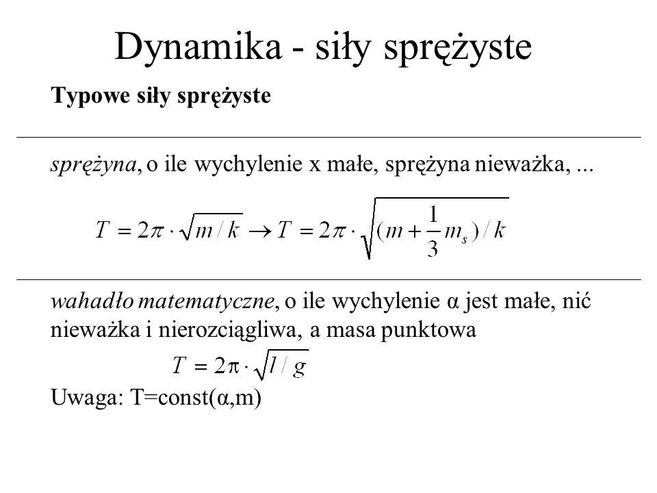 Dynamika - siły sprężyste wahadło fizyczne: wychylenie α małe, ciało sztywne Jmoment bezwładności względem osi obrotu J 0 (w tablicach inżynierskich, dla typowych geometrii) moment bezwładności względem osi przechodzącej przez środek masy dodległość między obu osiami J J 0 –J 0 = 0 to punkt materialny ==> wahadło matematyczne –J 0 = (1/2)mr 2 to koło (nie okrąg) o osi prostopadłej –J 0 = (1/4)mr 2 to koło o osi w płaszczyźnie koła