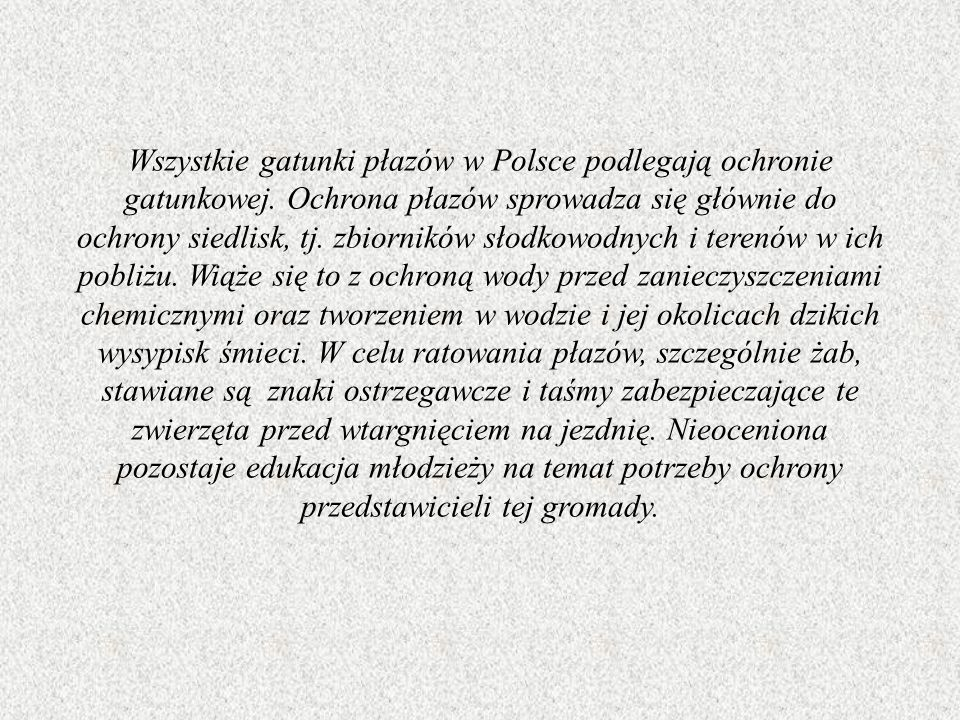 Wszystkie gatunki płazów w Polsce podlegają ochronie gatunkowej. Ochrona płazów sprowadza się głównie do ochrony siedlisk, tj. zbiorników słodkowodnyc