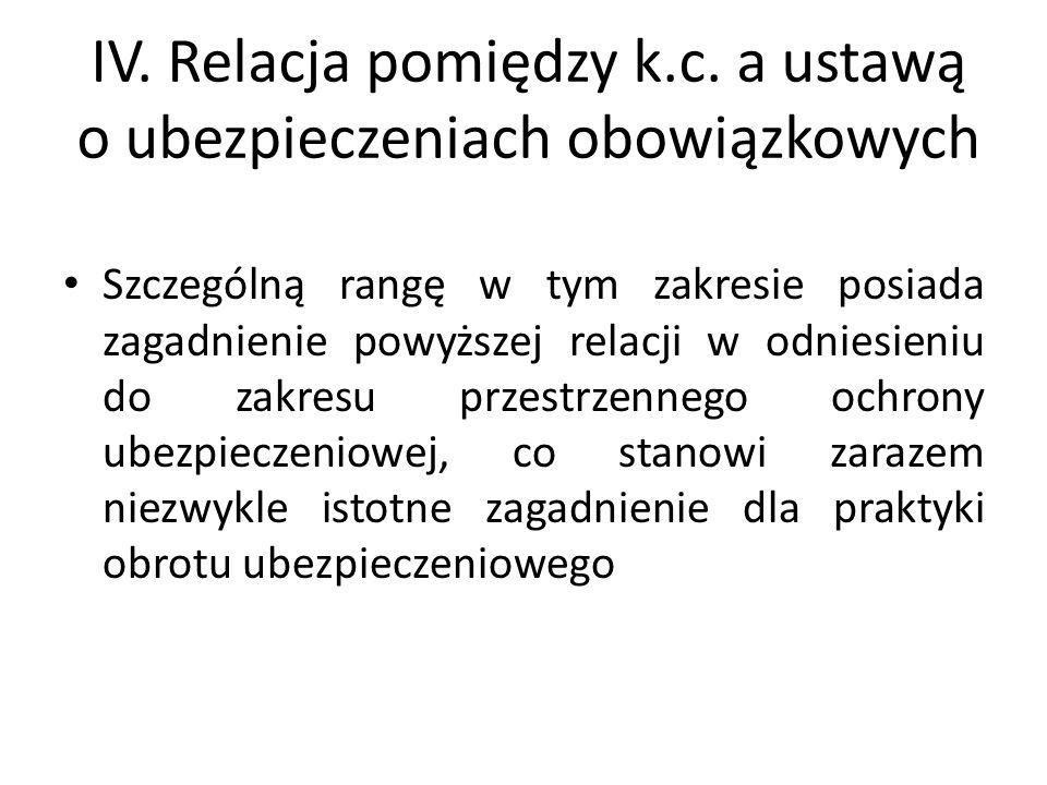 IV. Relacja pomiędzy k.c. a ustawą o ubezpieczeniach obowiązkowych Szczególną rangę w tym zakresie posiada zagadnienie powyższej relacji w odniesieniu