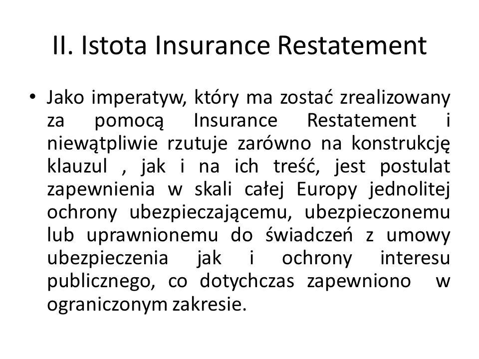 Istota Insurance Restatement Insurance Restatement także będąc przedsięwzięciem typowo akademickim, powinien ułatwić w skali Europy badania prawnoporównawcze nad umową ubezpieczenia, w tym także: umową ubezpieczenia OC posiadaczy pojazdów mechanicznych, a zarazem będzie, w zamierzeniu członków Project Group on a Restatement of European Insurance Contract Law, stanowić istotną pomoc w procesie edukacji ubezpieczeniowej.