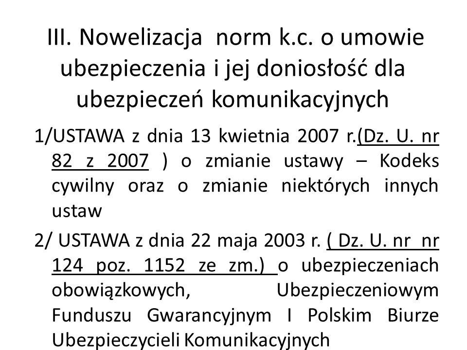 III. Nowelizacja norm k.c. o umowie ubezpieczenia i jej doniosłość dla ubezpieczeń komunikacyjnych 1/USTAWA z dnia 13 kwietnia 2007 r.(Dz. U. nr 82 z