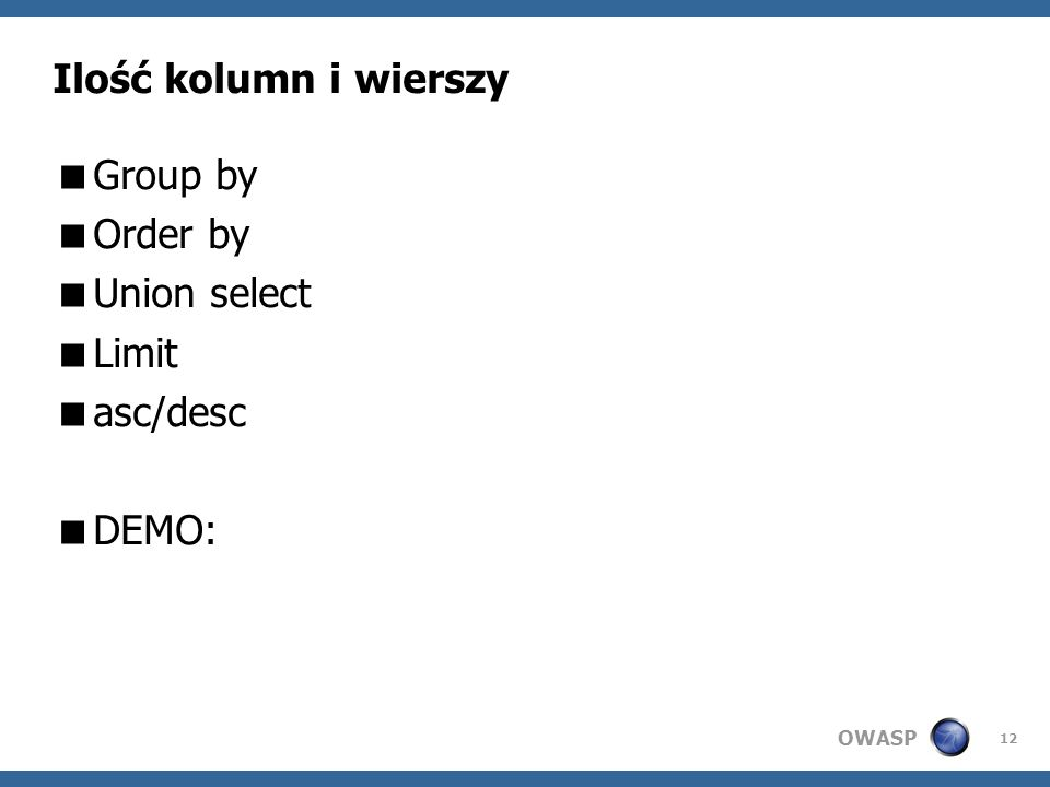 OWASP 12 Ilość kolumn i wierszy Group by Order by Union select Limit asc/desc DEMO: