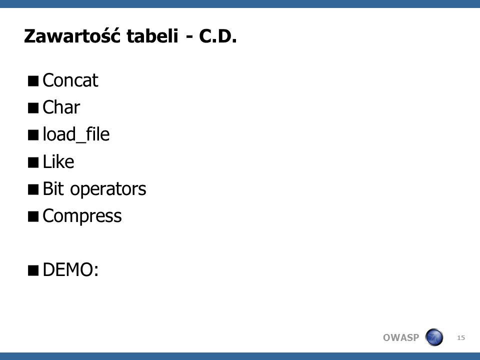 OWASP 15 Zawartość tabeli - C.D. Concat Char load_file Like Bit operators Compress DEMO: