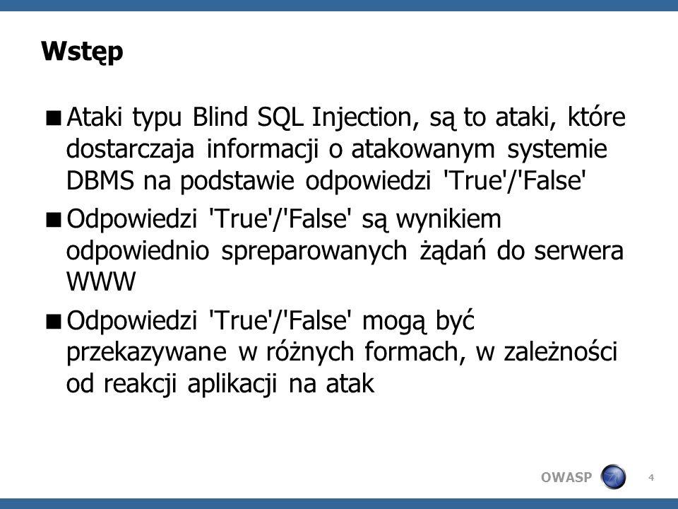 OWASP 4 Wstęp Ataki typu Blind SQL Injection, są to ataki, które dostarczaja informacji o atakowanym systemie DBMS na podstawie odpowiedzi True / False Odpowiedzi True / False są wynikiem odpowiednio spreparowanych żądań do serwera WWW Odpowiedzi True / False mogą być przekazywane w różnych formach, w zależności od reakcji aplikacji na atak