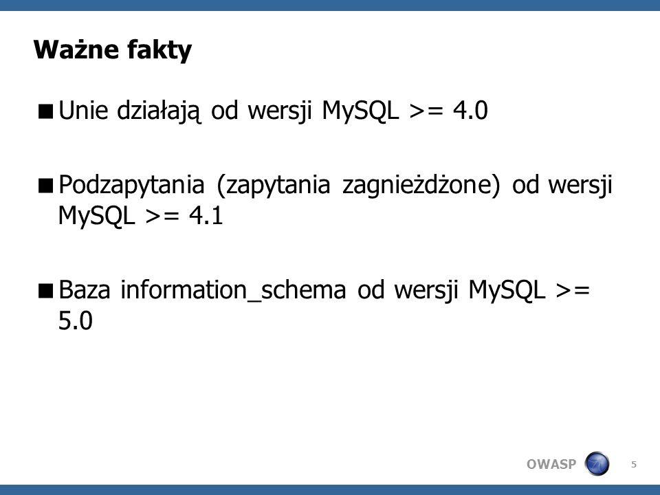 OWASP 5 Ważne fakty Unie działają od wersji MySQL >= 4.0 Podzapytania (zapytania zagnieżdżone) od wersji MySQL >= 4.1 Baza information_schema od wersji MySQL >= 5.0