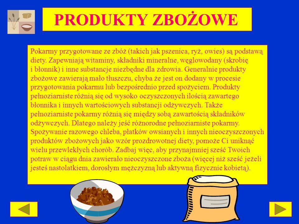 PRODUKTY ZBOŻOWE Pokarmy przygotowane ze zbóż (takich jak pszenica, ryż, owies) są podstawą diety. Zapewniają witaminy, składniki mineralne, węglowoda