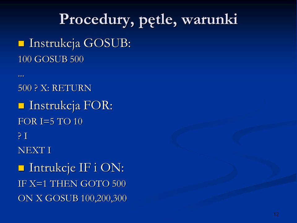 12 Procedury, pętle, warunki Instrukcja GOSUB: Instrukcja GOSUB: 100 GOSUB 500... 500 ? X: RETURN Instrukcja FOR: Instrukcja FOR: FOR I=5 TO 10 ? I NE