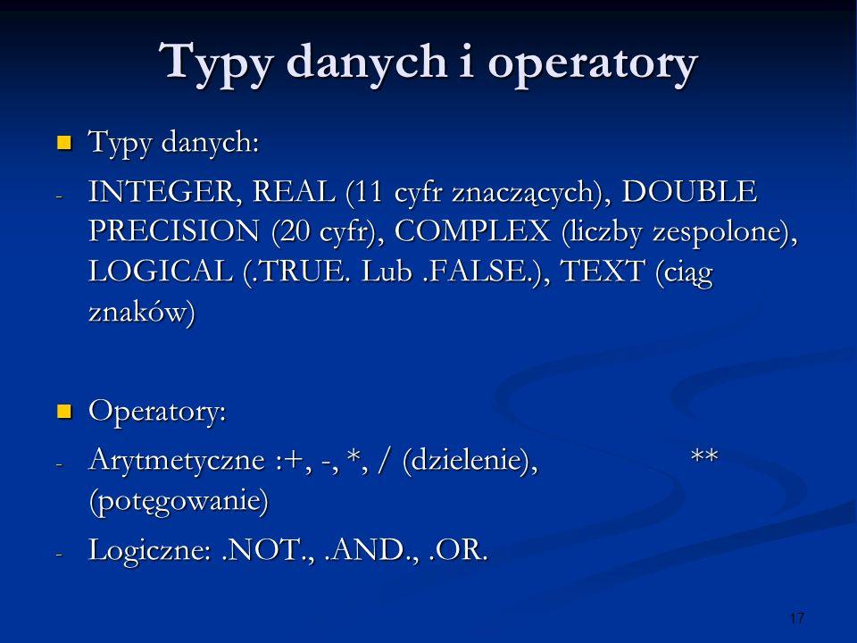 17 Typy danych i operatory Typy danych: Typy danych: - INTEGER, REAL (11 cyfr znaczących), DOUBLE PRECISION (20 cyfr), COMPLEX (liczby zespolone), LOG