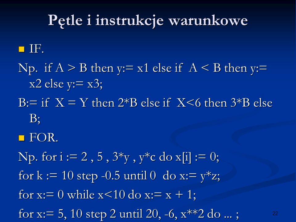 22 Pętle i instrukcje warunkowe IF. IF. Np. if A > B then y:= x1 else if A B then y:= x1 else if A < B then y:= x2 else y:= x3; B:= if X = Y then 2*B