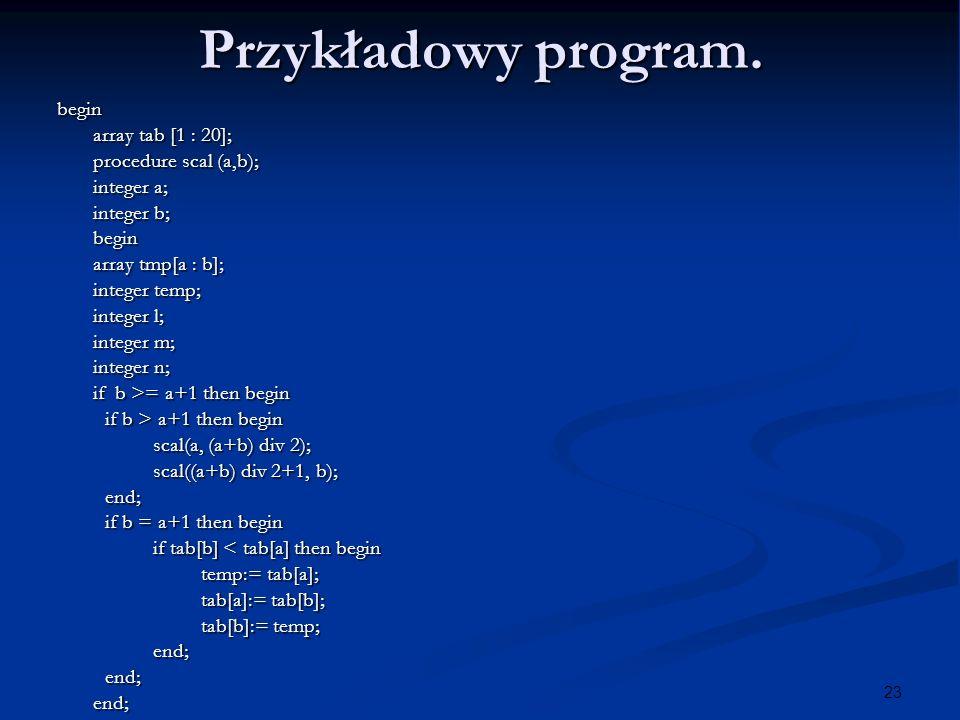 23 Przykładowy program. begin array tab [1 : 20]; procedure scal (a,b); integer a; integer b; begin array tmp[a : b]; integer temp; integer l; integer