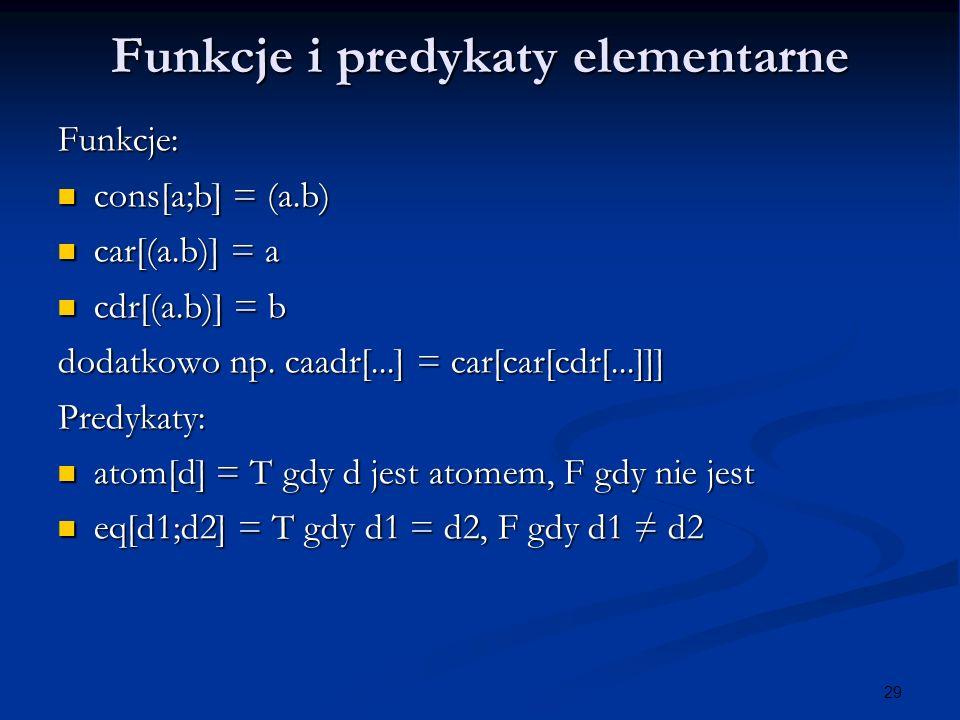 29 Funkcje i predykaty elementarne Funkcje: cons[a;b] = (a.b) cons[a;b] = (a.b) car[(a.b)] = a car[(a.b)] = a cdr[(a.b)] = b cdr[(a.b)] = b dodatkowo