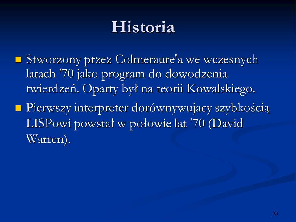 33 Historia Stworzony przez Colmeraure'a we wczesnych latach '70 jako program do dowodzenia twierdzeń. Oparty był na teorii Kowalskiego. Stworzony prz