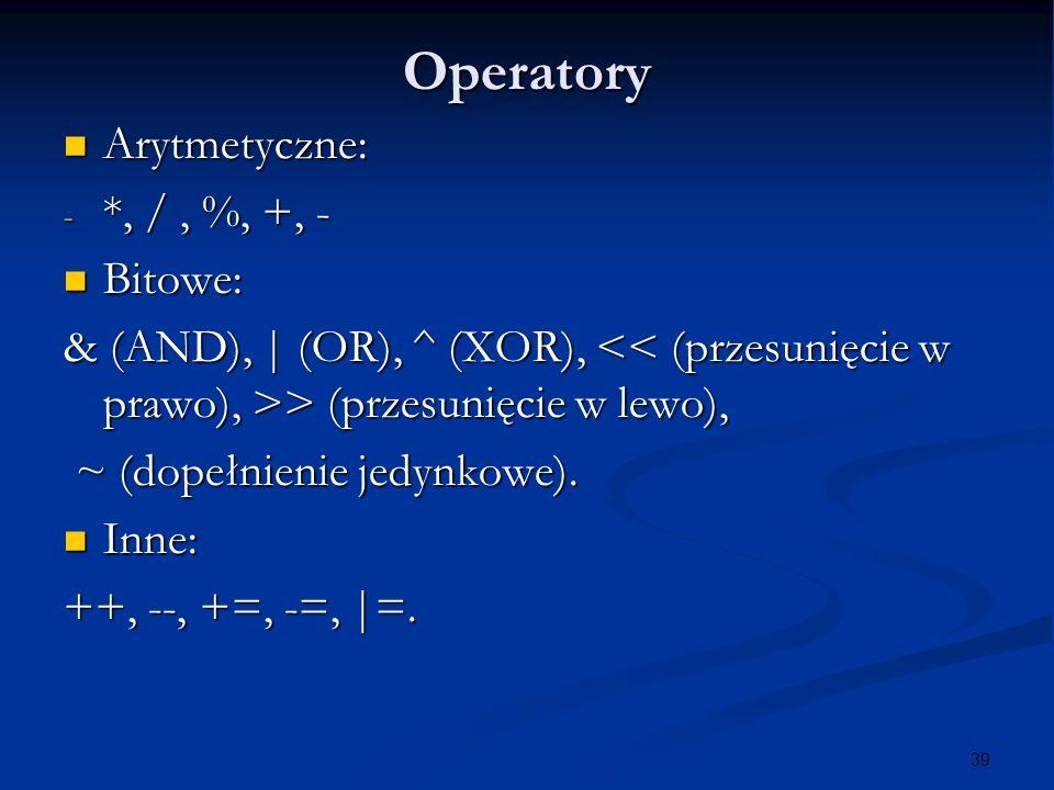 39 Operatory Arytmetyczne: Arytmetyczne: - *, /, %, +, - Bitowe: Bitowe: & (AND), | (OR), ^ (XOR), > (przesunięcie w lewo), ~ (dopełnienie jedynkowe).