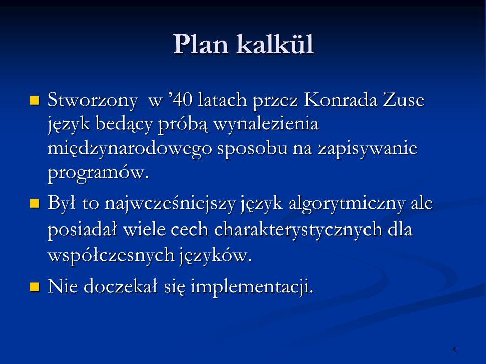 4 Plan kalkül Stworzony w 40 latach przez Konrada Zuse język bedący próbą wynalezienia międzynarodowego sposobu na zapisywanie programów. Stworzony w
