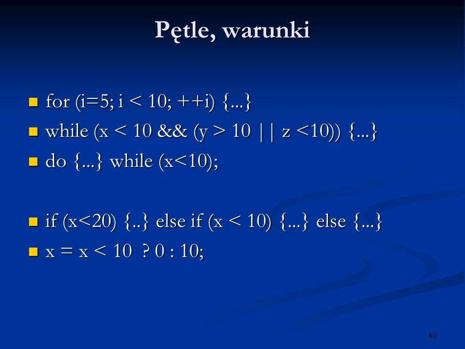 40 Pętle, warunki for (i=5; i < 10; ++i) {...} for (i=5; i < 10; ++i) {...} while (x 10 || z 10 || z <10)) {...} do {...} while (x<10); do {...} while