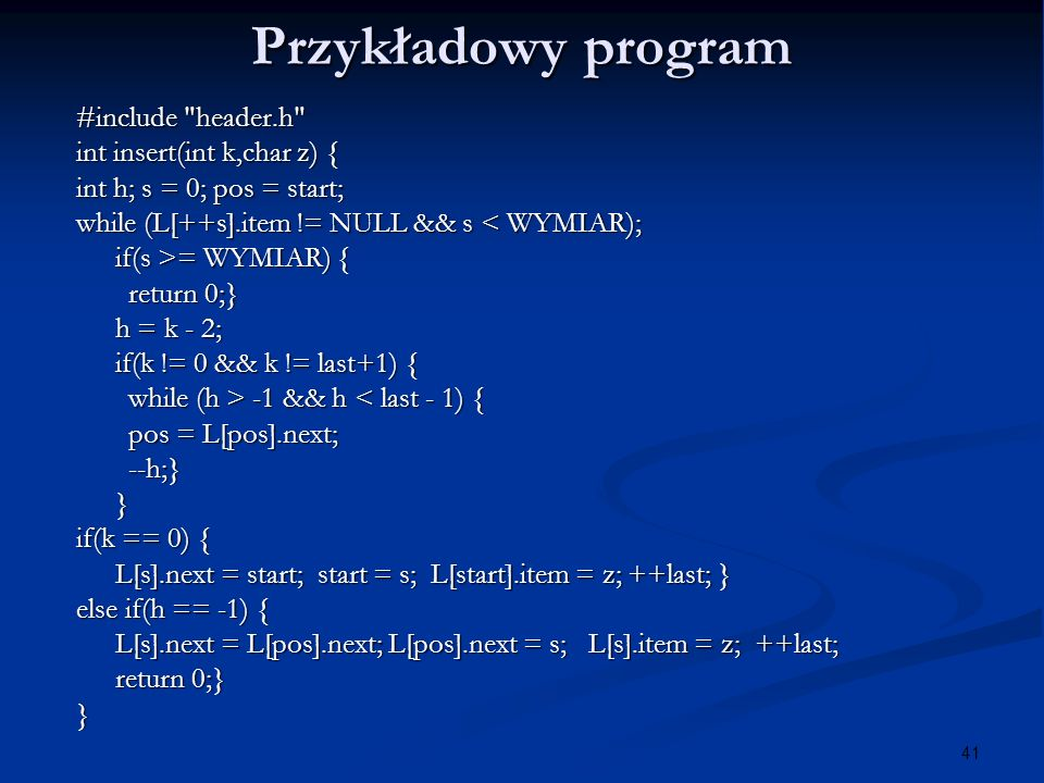 41 Przykładowy program #include header.h int insert(int k,char z) { int h; s = 0; pos = start; while (L[++s].item != NULL && s < WYMIAR); if(s >= WYMIAR) { return 0;} h = k - 2; if(k != 0 && k != last+1) { while (h > -1 && h -1 && h < last - 1) { pos = L[pos].next; --h;}} if(k == 0) { L[s].next = start; start = s; L[start].item = z; ++last; } else if(h == -1) { L[s].next = L[pos].next; L[pos].next = s; L[s].item = z; ++last; return 0;} }