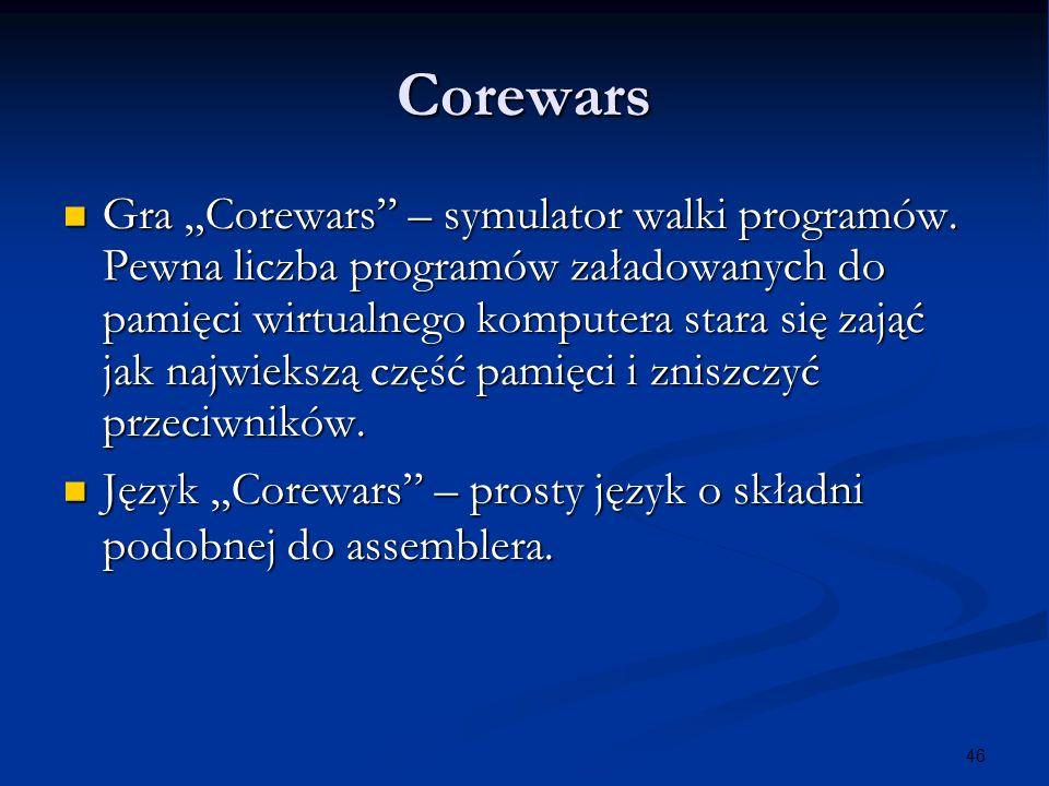 46 Corewars Gra Corewars – symulator walki programów. Pewna liczba programów załadowanych do pamięci wirtualnego komputera stara się zająć jak najwiek